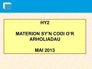 HY2  MATERION SY'N CODI O'R ARHOLIADAU MAI 2013