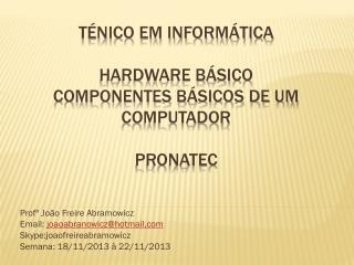 TÉNICO EM INFORMÁTICA Hardware Básico Componentes básicos de um computador PRONATEC