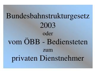 Bundesbahnstrukturgesetz 2003 oder vom ÖBB - Bediensteten zum  privaten Dienstnehmer