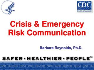 Crisis  Emergency Risk Communication     Barbara Reynolds, Ph.D.