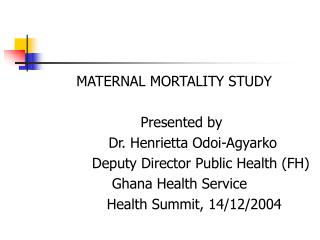 MATERNAL MORTALITY STUDY  				Presented by  			Dr. Henrietta Odoi-Agyarko