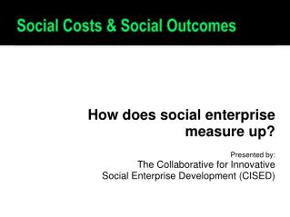 How does social enterprise  measure up? Presented by: The Collaborative for Innovative