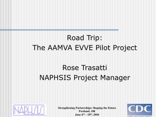 Road Trip:  The AAMVA EVVE Pilot Project Rose Trasatti NAPHSIS Project Manager