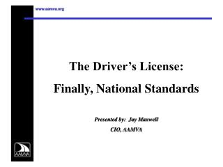 The Driver's License: Finally, National Standards Presented by:  Jay Maxwell CIO, AAMVA