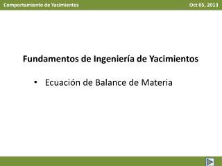 Fundamentos de Ingeniería de Yacimientos Ecuación de Balance de Materia