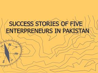 SUCCESS STORIES OF FIVE ENTERPRENEURS IN PAKISTAN