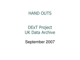 HAND OUTS DExT Project UK Data Archive  September 2007