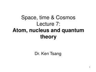 Space, time & Cosmos Lecture 7:  Atom, nucleus and quantum theory