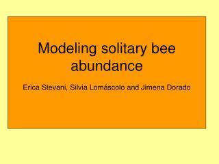 Modeling solitary bee abundance E rica Stevani, Silvia Lom á scolo and Jimena Dorado