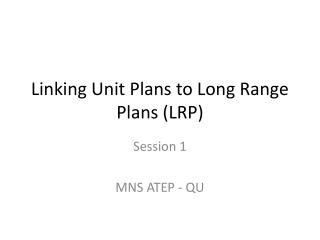 Linking Unit Plans to Long Range Plans (LRP)