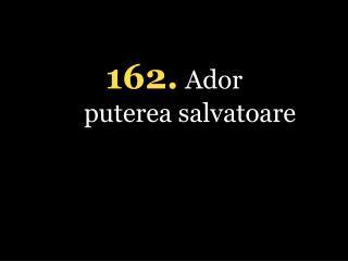 162. Ador puterea salvatoare