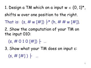 1. Design a TM which on a input w    {0, 1}*, shifts w over one position to the right.