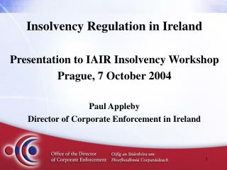 Insolvency Regulation in Ireland Presentation to IAIR Insolvency Workshop Prague, 7 October 2004