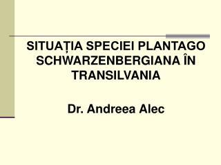SITUAȚIA SPECIEI PLANTAGO SCHWARZENBERGIANA ÎN TRANSILVANIA Dr. Andreea Alec