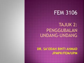 FEM 3106 TAJUK 2: PENGGUBALAN UNDANG-UNDANG DR. SA'ODAH BINTI AHMAD JPMPK/FEM/UPM