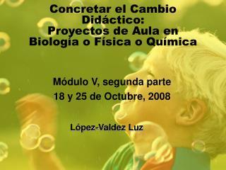 Concretar el Cambio Didáctico:  Proyectos de Aula en Biología o Física o Química