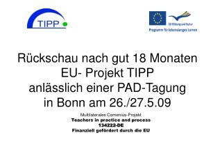 R ckschau nach gut 18 Monaten  EU- Projekt TIPP anl sslich einer PAD-Tagung   in Bonn am 26.