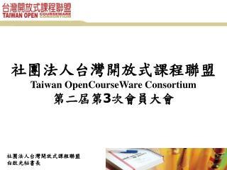 社團法人台灣開放式課程聯盟 Taiwan OpenCourseWare Consortium 第二屆第 3 次會員大會