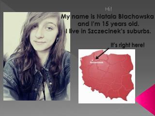 Hi! My  name is Natala  Błachowska  and  I'm  15  years  old. I live  in Szczecinek's suburbs .