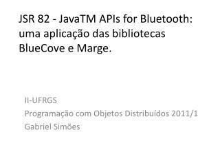 JSR 82 -  JavaTM APIs  for Bluetooth: uma aplicação das bibliotecas  BlueCove  e Marge.