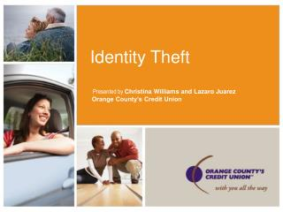 Identity Theft   Presented by  Christina Williams and Lazaro Juarez  Orange County's Credit Union