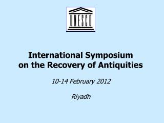 International Symposium  on the Recovery of Antiquities 10-14 February 2012 Riyadh