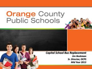 Capital School Bus Replacement Jim Beekman Sr. Director, OCPS Mid Year 2013