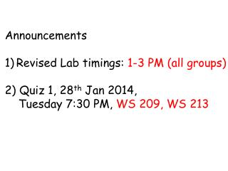 Announcements Revised Lab timings:  1-3 PM (all groups) 2) Quiz 1, 28 th  Jan 2014,