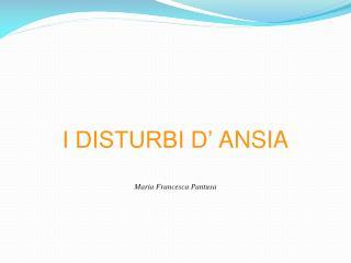I DISTURBI D' ANSIA Maria Francesca  Pantusa