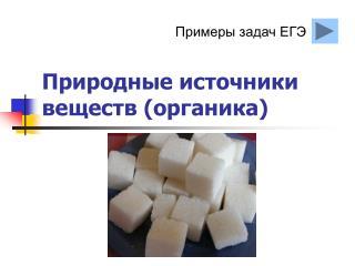Природные источники веществ  ( органика)