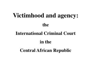 Victimhood and agency: the  International Criminal Court  in the  Central African Republic