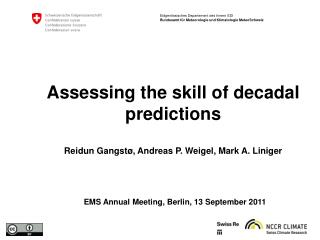Assessing the skill of decadal predictions Reidun Gangst ø, Andreas P. Weigel, Mark A. Liniger