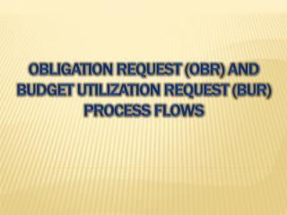 Obligation request ( obr ) and budget utilization request (BUR) PROCESS FLOWS