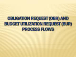 Obligation request ( obr ) and budget utilization request (BUR) PROCESS FLOWS