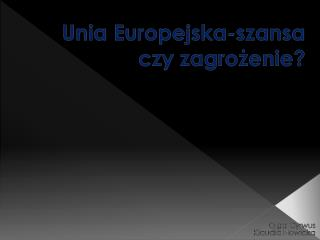 Unia Europejska-szansa czy zagrożenie?