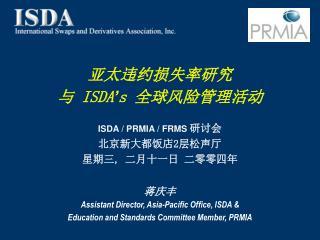 亚 太违约损失率研究 与  ISDA ' s  全球 风险管理活动 ISDA / PRMIA / FRMS  研 讨会 北京新大都饭店2层松声厅 星期三 ,  二 月十一日 二零零四年