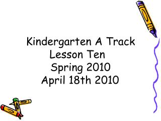 Kindergarten A Track Lesson Ten   Spring 2010 April 18th 2010