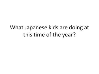 What Japanese kids are doing at this time of the year?