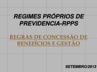 REGIMES PRÓPRIOS DE PREVIDENCIA-RPPS REGRAS DE CONCESSÃO DE BENEFÍCIOS E GESTÃO SETEMBRO/2013