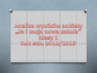 """Analiza wyników ankiety """"Ja i moja nowa szkoła"""" klasy I Rok szk. 2012/2013"""