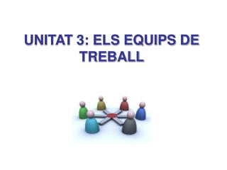 UNITAT 3: ELS EQUIPS DE TREBALL