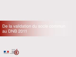 De la validation du socle commun  au DNB 2011