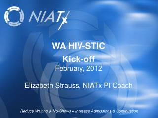 WA HIV-STIC  Kick-off February, 2012 Elizabeth Strauss, NIATx PI Coach