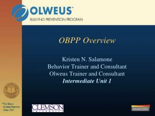 OBPP Overview Kristen N. Salamone Behavior Trainer and Consultant Olweus Trainer and Consultant