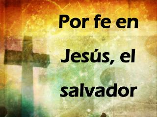 Por f e en  Jesús , el  salvador