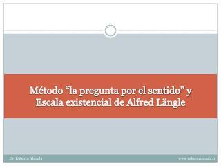 """Método """"la pregunta por el sentido"""" y  Escala existencial de Alfred Längle"""
