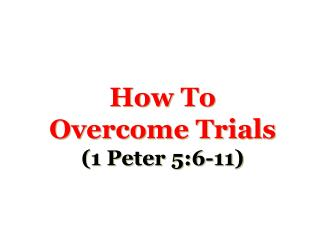 How To Overcome Trials 1 Peter 5:6-11