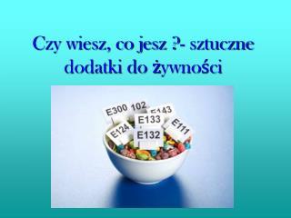 Czy wiesz, co jesz ?- sztuczne dodatki do żywności