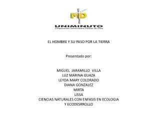 EL HOMBRE Y SU PASO POR LA TIERRA Presentado por: MIGUEL  JARAMILLO  VILLA LUZ MARINA GUAZA