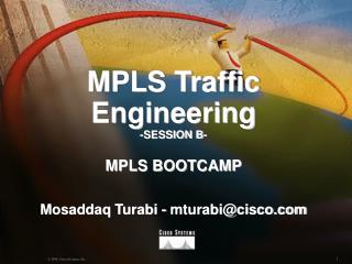 MPLS Traffic Engineering -SESSION B-  MPLS BOOTCAMP  Mosaddaq Turabi - mturabicisco